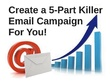 Create a professionally written and very powerful 5-part email campaign