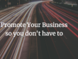 Promote your business so you dont have to