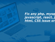 Fix any  PHP/MySQL/JavaScript/React/jQuery/HTML/CSS issue or bug