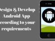 Design & develop Android app according to your requirements