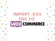 Import CSV file to Woocommerce (WordPress)