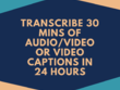 Transcribe 30 mins of Audio/Video or Video Captions in 24 hours