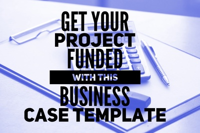 Give you a business case template to get your project funded