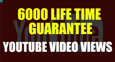 SUPER FAST 6000 LIFE TIME GUARANTEE YOUTUBE VIDEO VIEWS